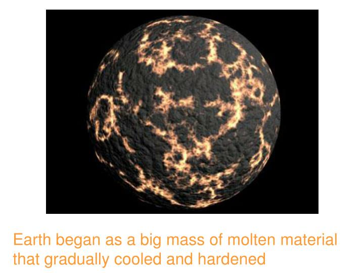 Earth began as a big mass of molten material that gradually cooled and hardened