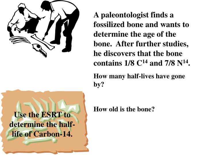 A paleontologist finds a fossilized bone and wants to determine the age of the bone.  After further studies, he discovers that the bone contains