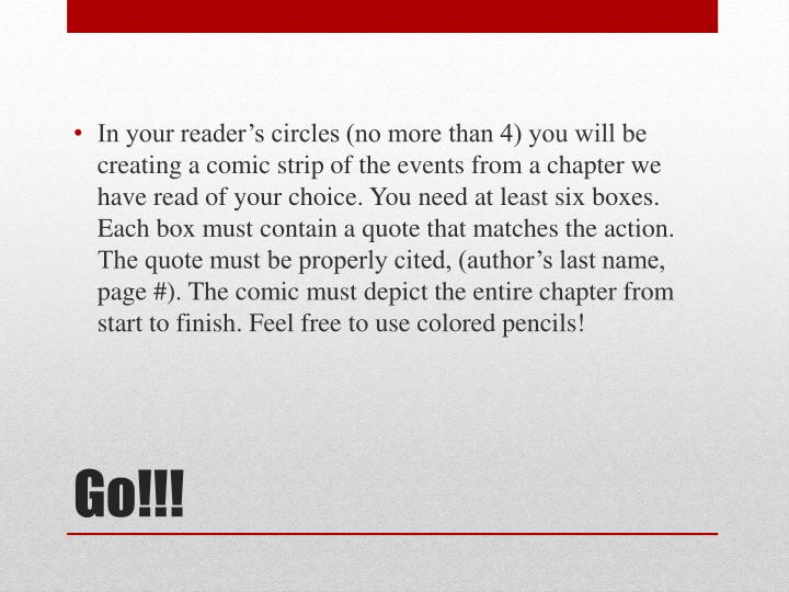 In your reader's circles (no more than 4) you will be creating a comic strip of the events from a chapter we have read of your choice. You need at least six boxes. Each box must contain a quote that matches the action. The quote must be properly cited, (author's last name, page #). The comic must depict the entire chapter from start to finish. Feel free to use colored pencils!
