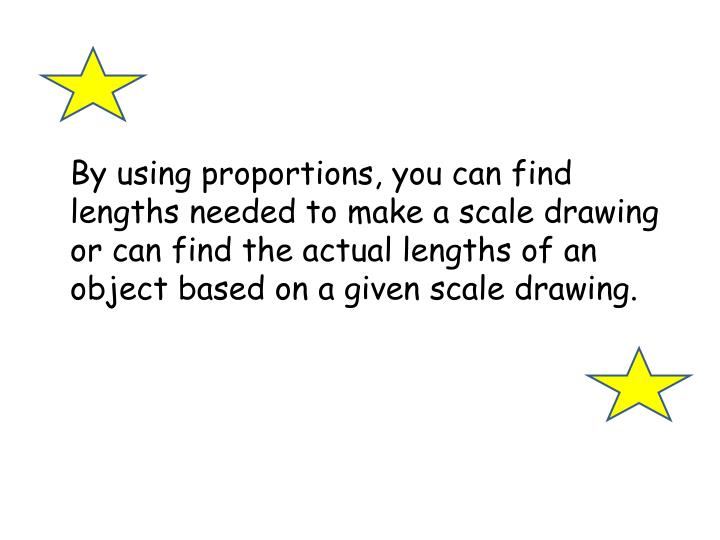 By using proportions, you can find lengths needed to make a scale drawing or can find the actual lengths of an object based on a given scale drawing.
