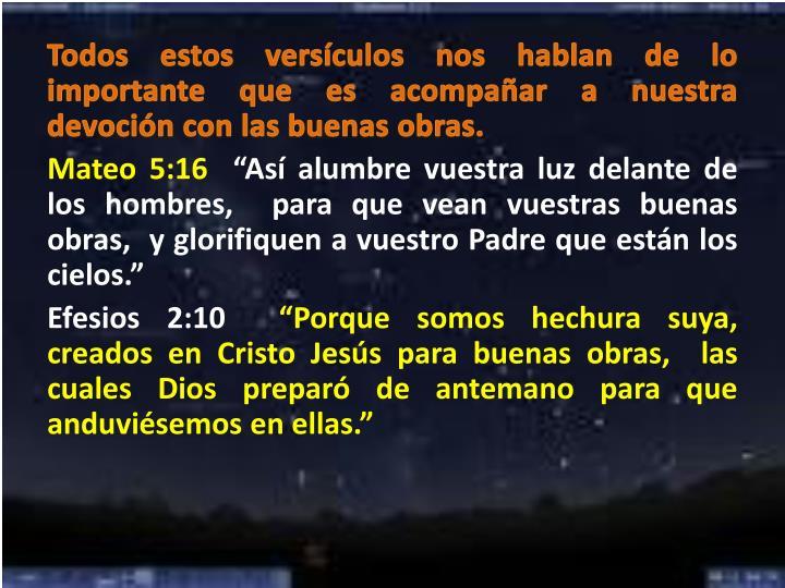 Todos estos versículos nos hablan de lo importante que es acompañar a nuestra devoción con las buenas obras.