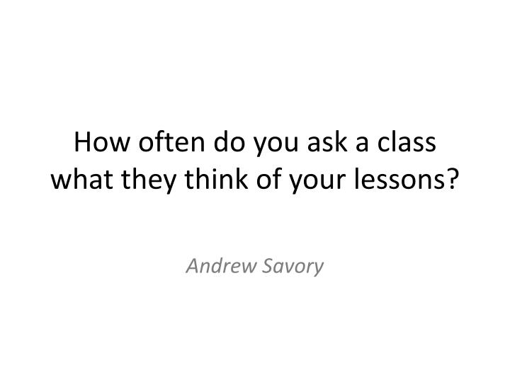 How often do you ask a class what they think of your lessons