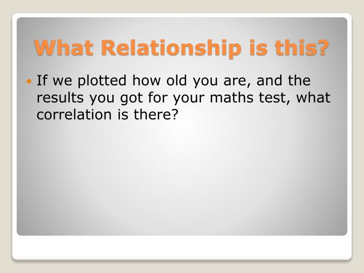 If we plotted how old you are, and the results you got for your maths test, what correlation is there?