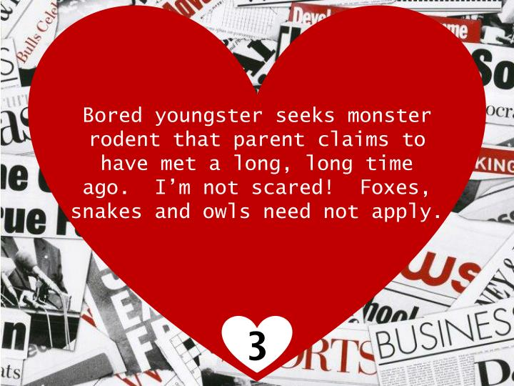 Bored youngster seeks monster rodent that parent claims to have met a long, long time ago.  I'm not scared!  Foxes, snakes and owls need not apply.