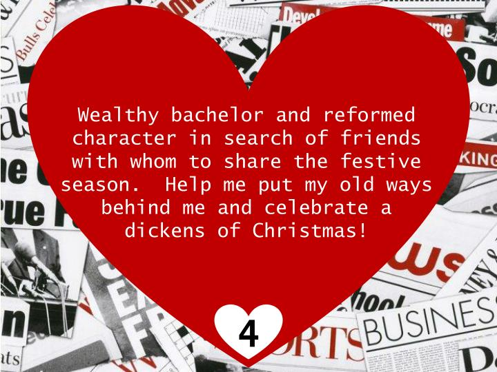 Wealthy bachelor and reformed character in search of friends with whom to share the festive season.  Help me put my old ways behind me and celebrate a dickens of Christmas!