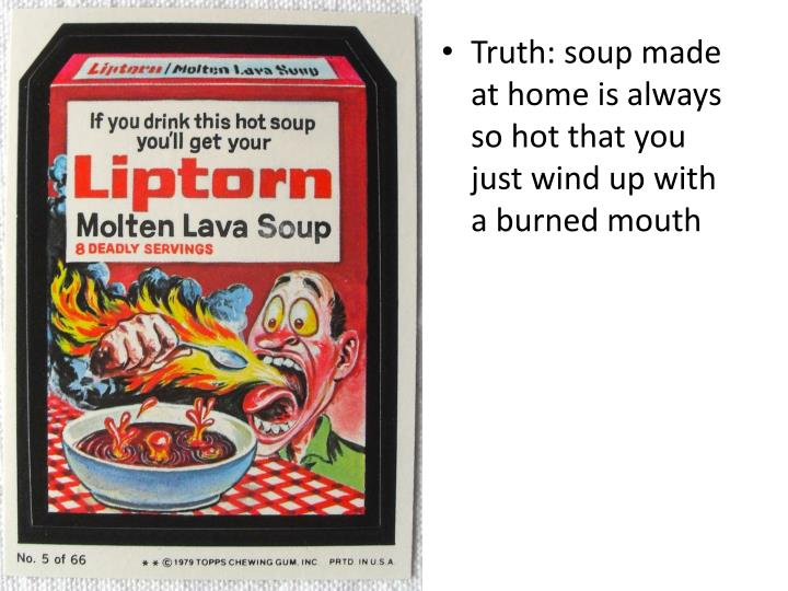 Truth: soup made at home is always so hot that you just wind up with a burned mouth
