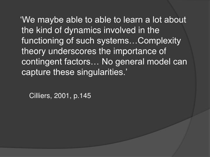 'We maybe able to able to learn a lot about the kind of dynamics involved in the functioning of such systems…Complexity theory underscores the importance of contingent factors… No general model can capture these singularities.'