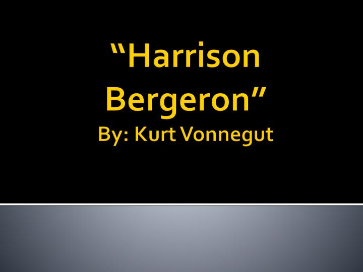idealistic utopia an analysis of kurt vonneguts harrison bergeron I read the kurt vonnegut short story harrison bergeron in the ninth grade, and in the tenth grade we tore it apart from beginning to end i loved that short story i found it fascinating, the idea of a civilization where equality exists in its base form, and yet nothing is right then i passed by.