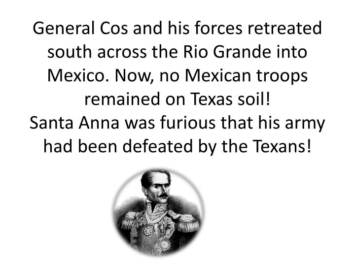 General Cos and his forces retreated south across the Rio Grande into Mexico. Now, no Mexican troops remained on Texas soil!