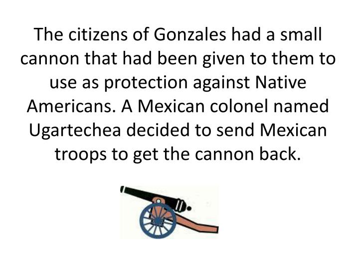 The citizens of Gonzales had a small cannon that had been given to them to use as protection against Native Americans. A Mexican colonel named