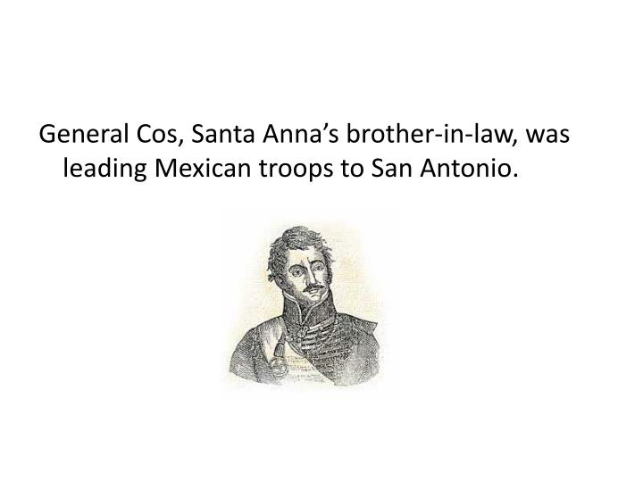 General Cos, Santa Anna's brother-in-law, was leading Mexican troops to San Antonio.