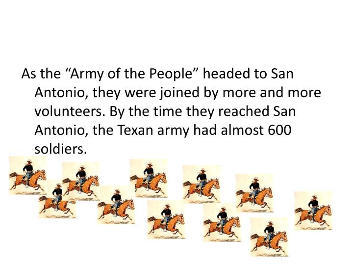 "As the ""Army of the People"" headed to San Antonio, they were joined by more and more volunteers. By the time they reached San Antonio, the Texan army had almost 600 soldiers."