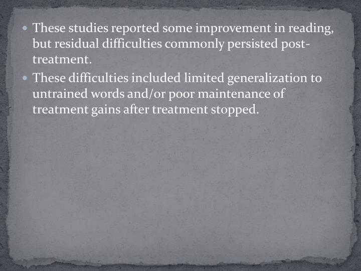 These studies reported some improvement in reading, but residual difficulties commonly persisted post-treatment.