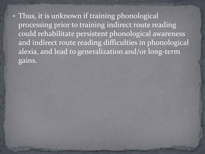 Thus, it is unknown if training phonological processing prior to training indirect route reading could rehabilitate persistent phonological awareness and indirect route reading difficulties in phonological alexia, and lead to generalization and/or long-term gains.