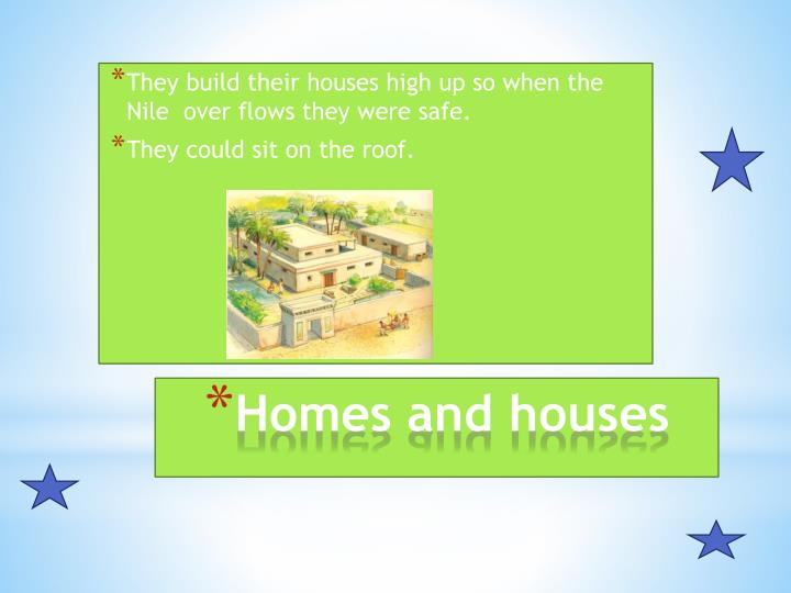 They build their houses high up so when the Nile  over flows they were safe.