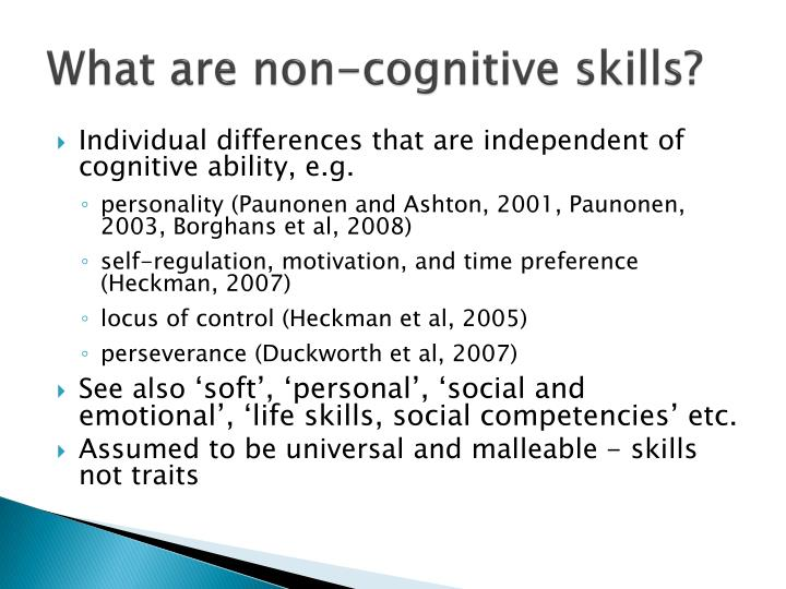 significance of non cognitive skills Furthermore, the non-cognitive skills can have an impact on their social inclusion, the possibility of them achieving personal development and improving their social and in this regard, non-cognitive skills are equally or even more important than cognition in determining earnings and success.