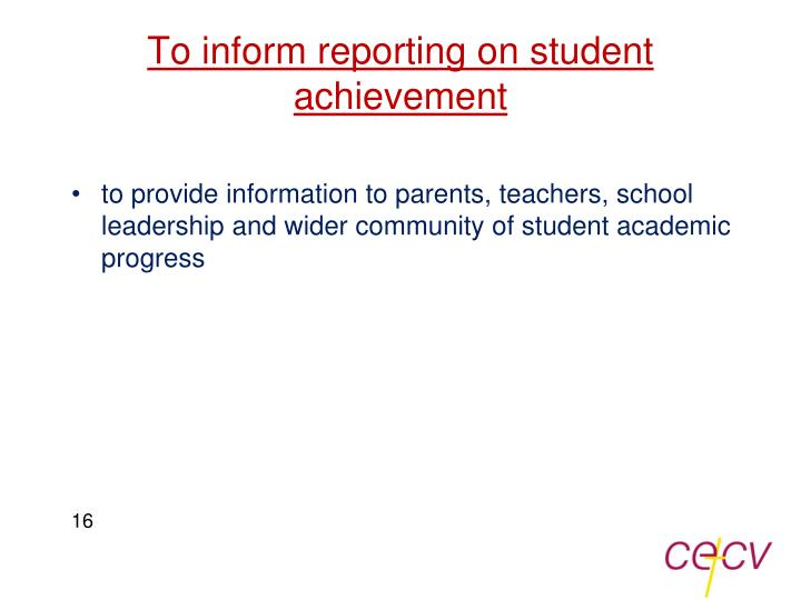To inform reporting on student achievement