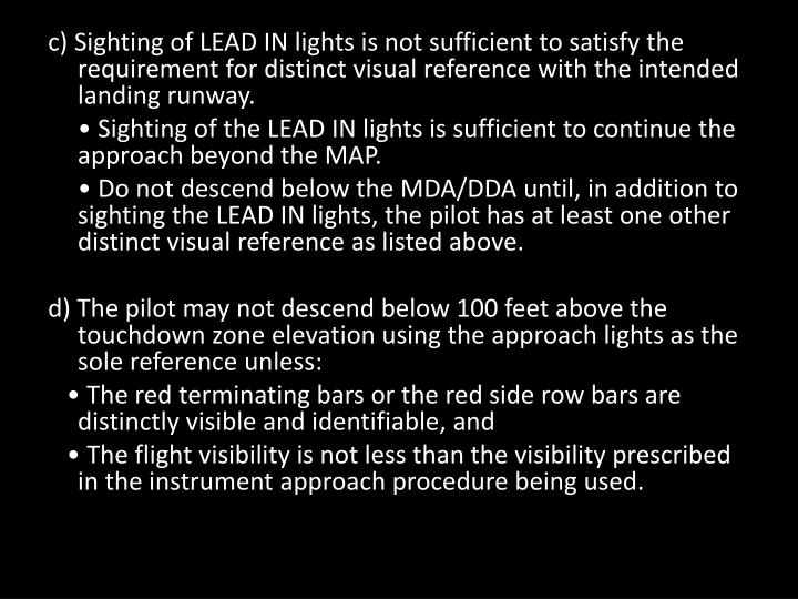 c) Sighting of LEAD IN lights is not sufficient to satisfy the requirement for distinct visual reference with the intended landing runway.
