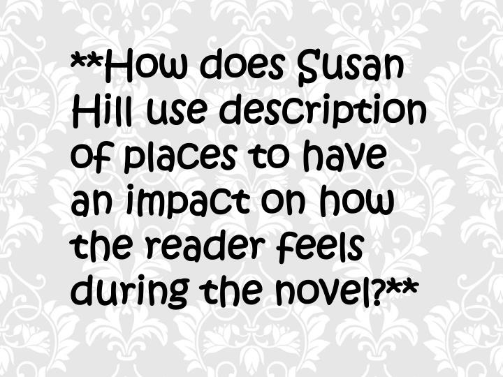 **How does Susan Hill use description of places to have an impact on how the reader feels  during th...