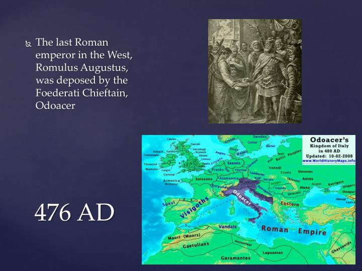 The last Roman emperor in the West, Romulus Augustus, was deposed by the