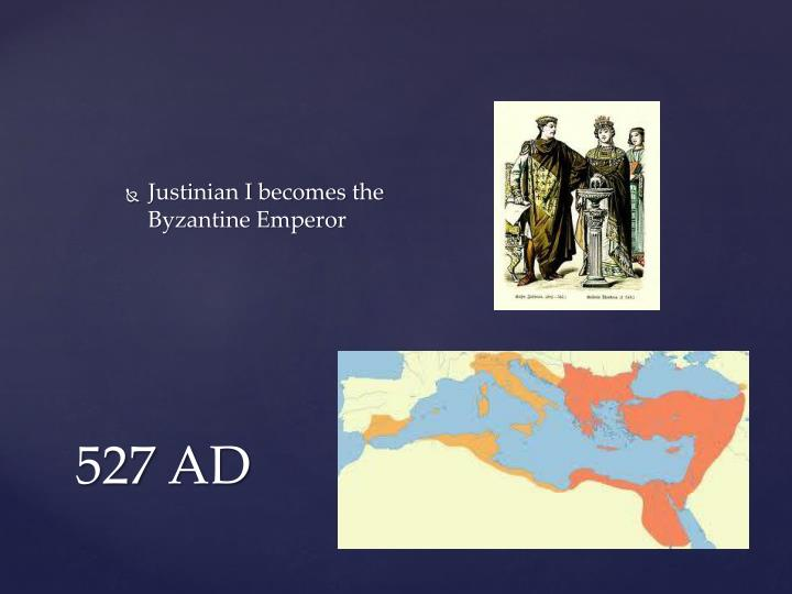 Justinian I becomes the Byzantine Emperor