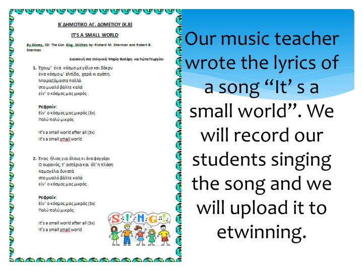 "Our music teacher wrote the lyrics of a song ""It' s a small world"". We will record our students singing the song and we will upload it to"