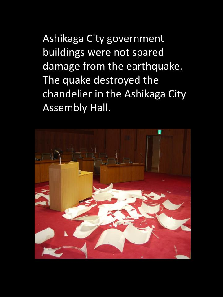 Ashikaga City government buildings were not spared damage from the earthquake. The quake destroyed the chandelier in the Ashikaga City Assembly Hall.