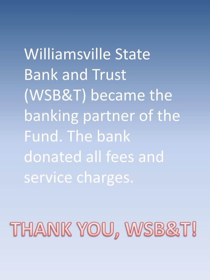 Williamsville State Bank and Trust (WSB&T) became the banking partner of the Fund. The bank donated all fees and service charges.