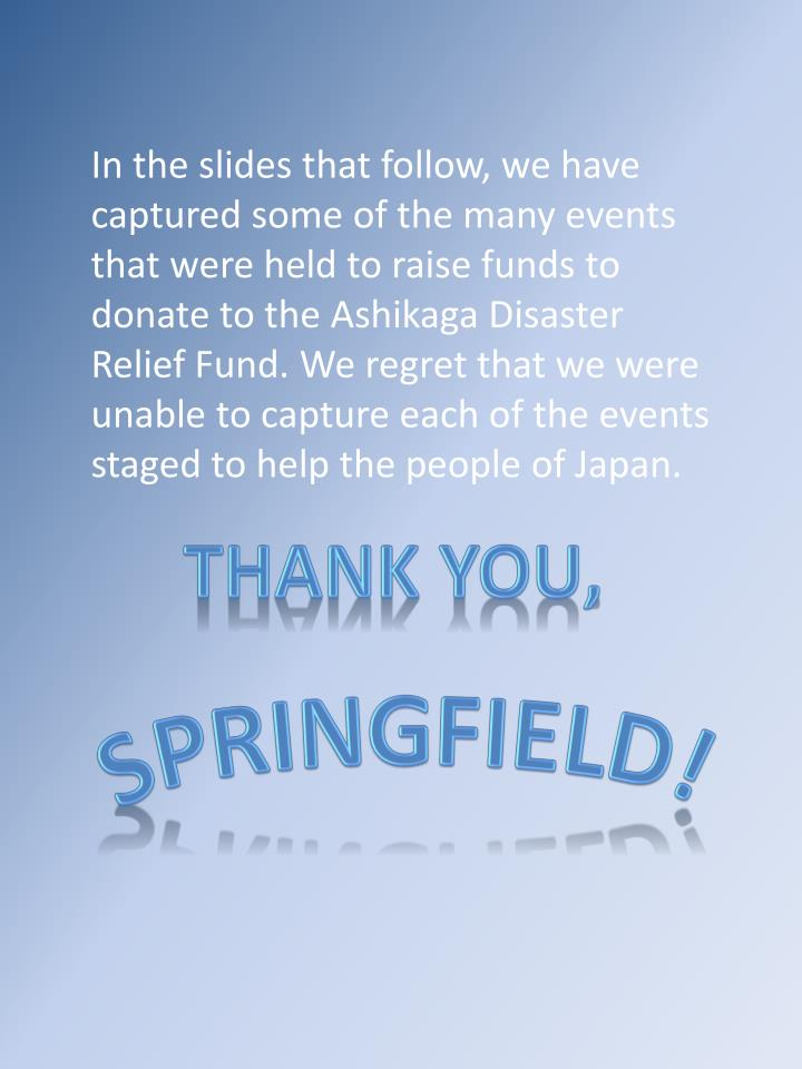 In the slides that follow, we have captured some of the many events that were held to raise funds to donate to the Ashikaga Disaster Relief Fund. We regret that we were unable to capture each of the events staged to help the people of Japan.