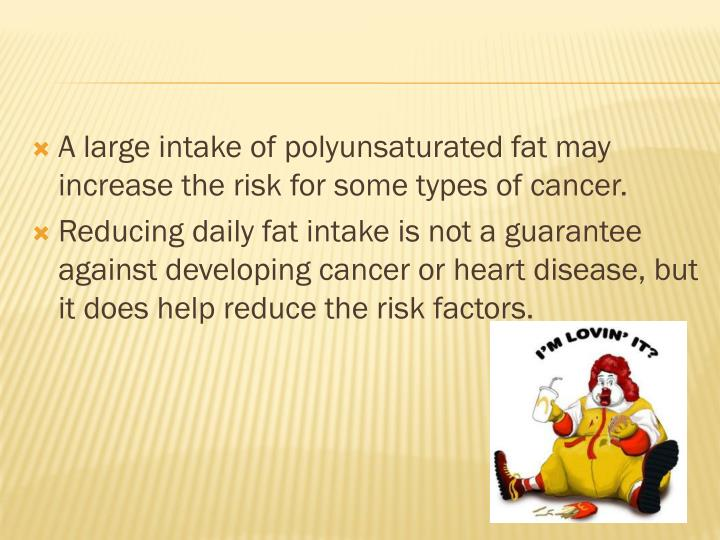 A large intake of polyunsaturated fat may increase the risk for some types of cancer.