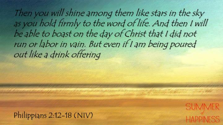 Then you will shine among them like stars in the sky as you hold firmly to the word of life. And then I will be able to boast on the day of Christ that I did not run or labor in vain. But even if I am being poured out like a drink offering