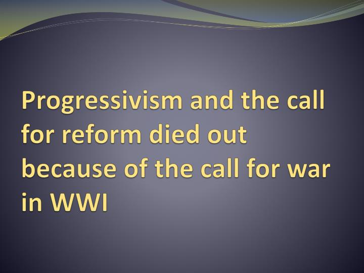 Progressivism and the call for reform died out because of the call for war in WWI