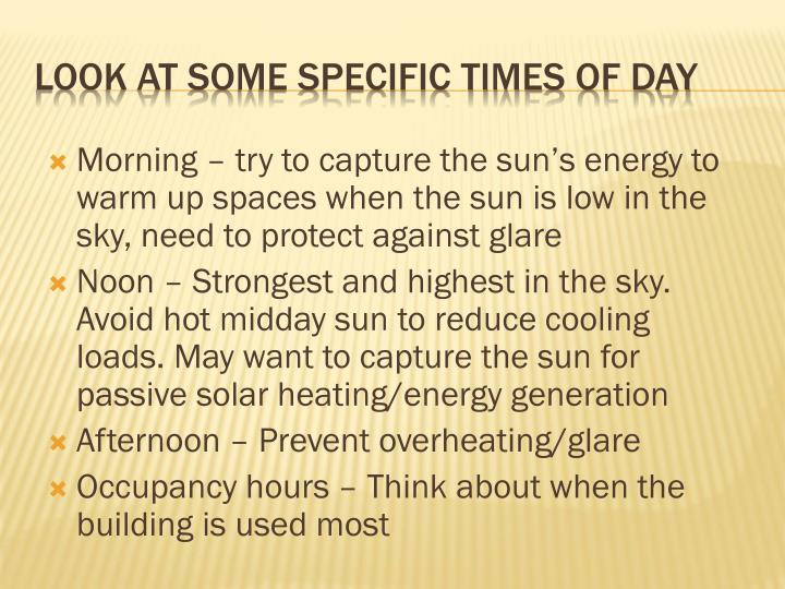 Morning – try to capture the sun's energy to warm up spaces when the sun is low in the sky, need to protect against glare