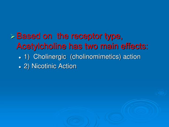 Based on  the receptor type, Acetylcholine has two main effects: