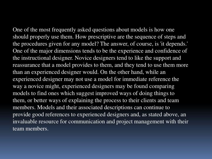 One of the most frequently asked questions about models is how one should properly use them. How prescriptive are the sequence of steps and the procedures given for any model? The answer, of course, is 'it depends.' One of the major dimensions tends to be the experience and confidence of the instructional designer. Novice designers tend to like the support and reassurance that a model provides to them, and they tend to use them more than an experienced designer would. On the other hand, while an experienced designer may not use a model for immediate reference the way a novice might, experienced designers may be found comparing models to find ones which suggest improved ways of doing things to them, or better ways of explaining the process to their clients and team members. Models and their associated descriptions can continue to provide good references to experienced designers and, as stated above, an invaluable resource for communication and project management with their team members.