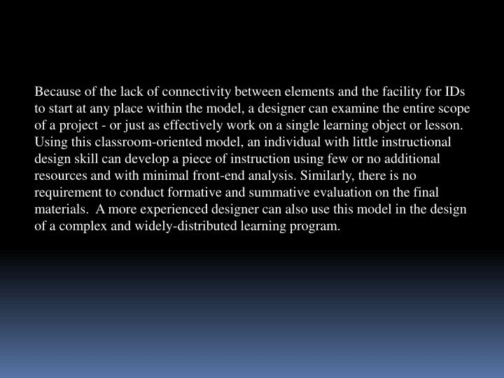 Because of the lack of connectivity between elements and the facility for IDs to start at any place within the model, a designer can examine the entire scope of a project - or just as effectively work on a single learning object or lesson. Using this classroom-oriented model, an individual with little instructional design skill can develop a piece of instruction using few or no additional resources and with minimal front-end analysis. Similarly, there is no requirement to conduct formative and summative evaluation on the final