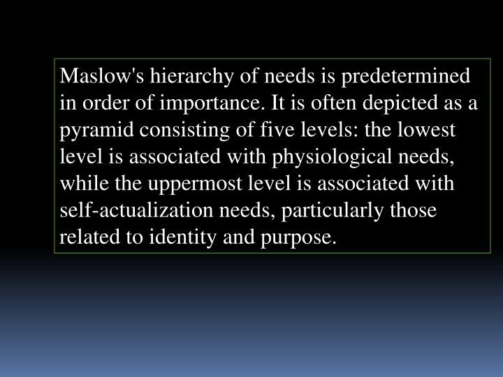 Maslow's hierarchy of needs is predetermined in order of importance. It is often depicted as a pyramid consisting of five levels: the lowest level is associated with physiological needs, while the uppermost level is associated with self-actualization needs, particularly those related to identity and purpose.
