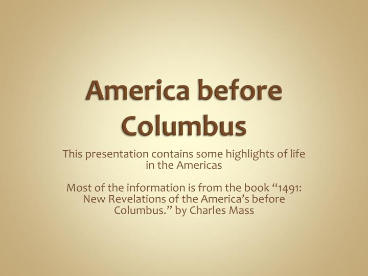 learning activity for america before columbus Not much info on life in america before columbus much more about life in europe and the huge populations that destroyed all forests and other resources nothing said of the plagues that swept through europe eliminating 1/3 to half the population at a time.
