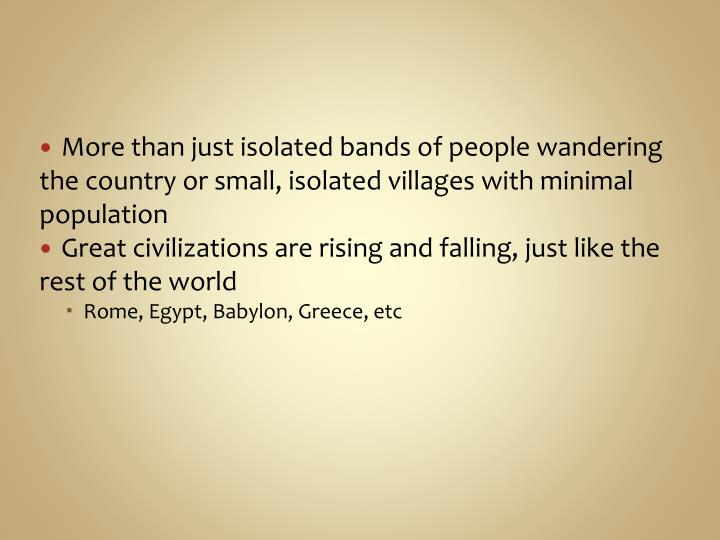 More than just isolated bands of people wandering the country or small, isolated villages with minim...