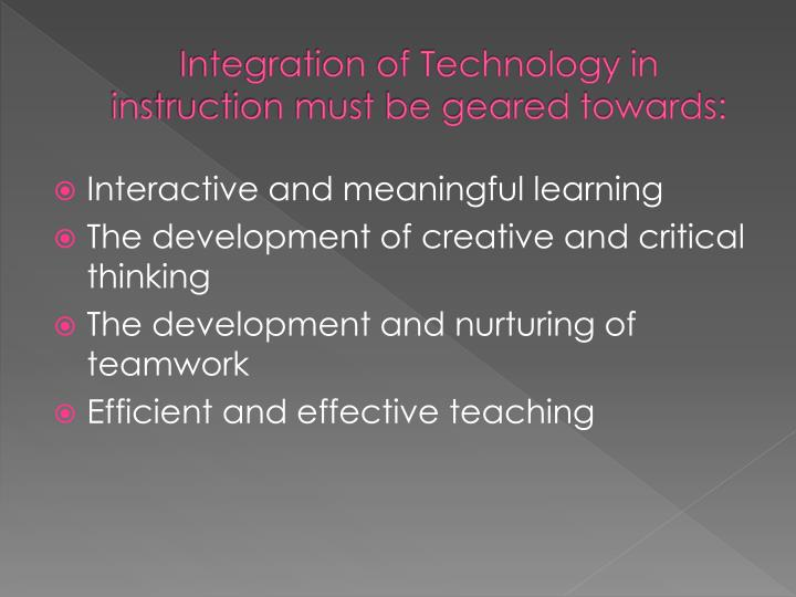 Integration of Technology in instruction must be geared towards: