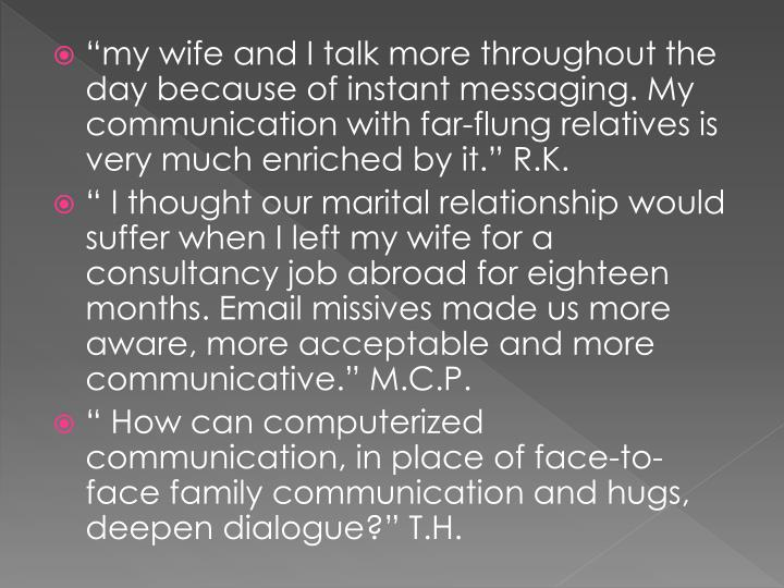 """my wife and I talk more throughout the day because of instant messaging. My communication with far-flung relatives is very much enriched by it."" R.K."