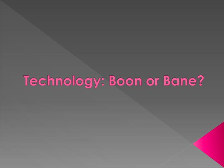 Technology: Boon or Bane?