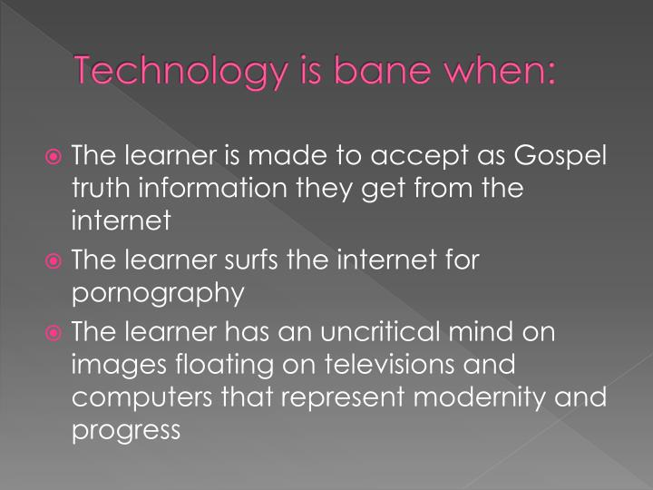 Technology is bane when:
