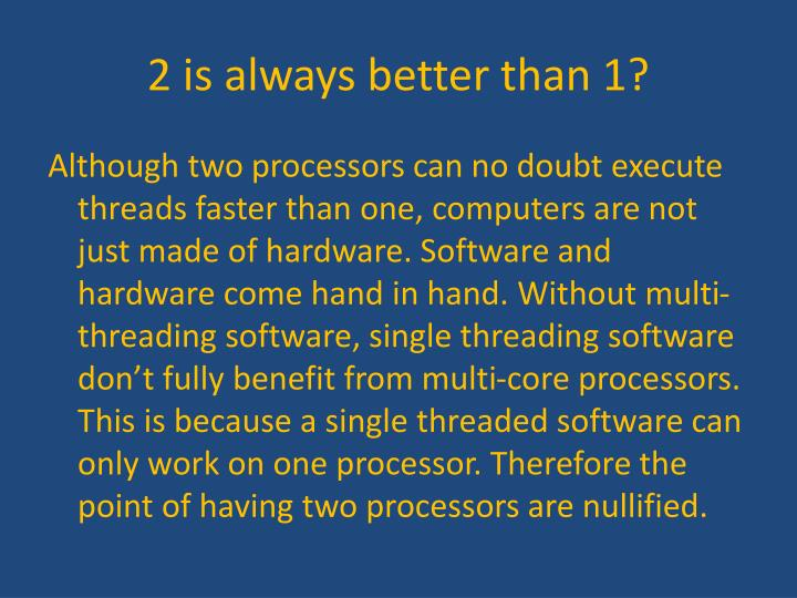 2 is always better than 1?