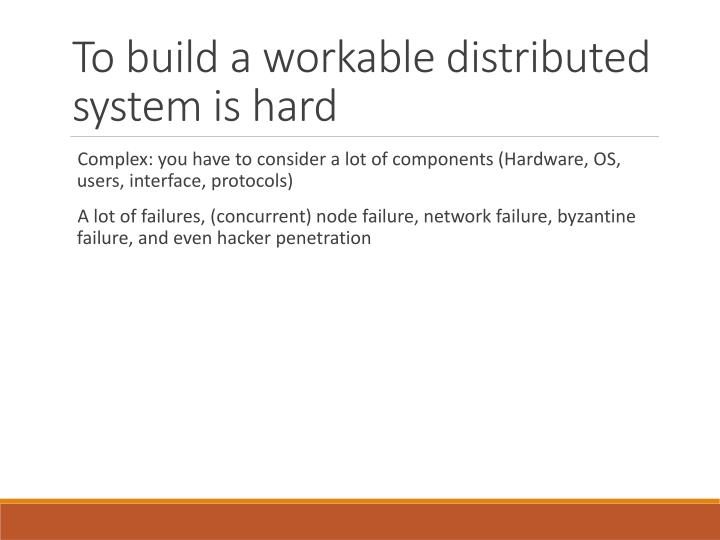 To build a workable distributed system is hard