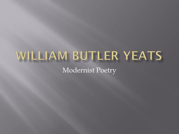 yeats as a modern poet I know this question may be stupid but sometimes i'm not sure if yeats was a romantic poet or a modernist one sometimes my vision changes.