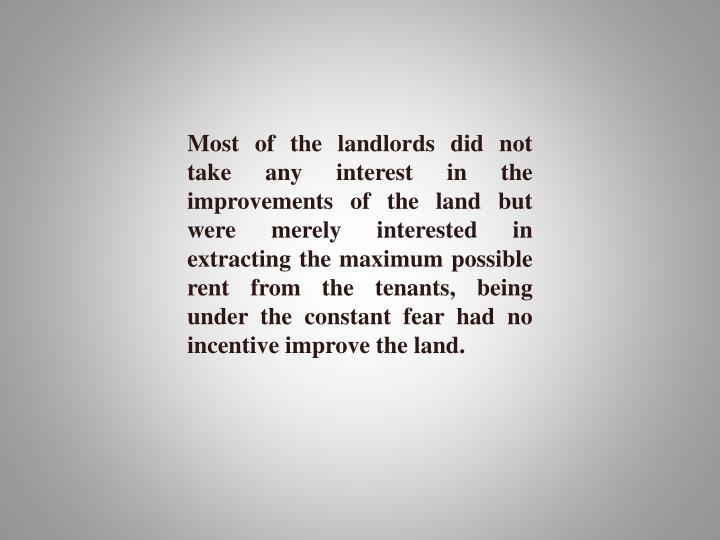 Most of the landlords did not take any interest in the improvements of the land but were merely interested in extracting the maximum possible rent from the tenants, being under the constant fear had no incentive improve the land.