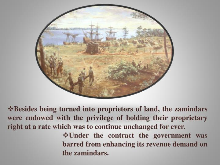Besides being turned into proprietors of land, the zamindars were endowed with the privilege of holding their proprietary right at a rate which was to continue unchanged for ever.