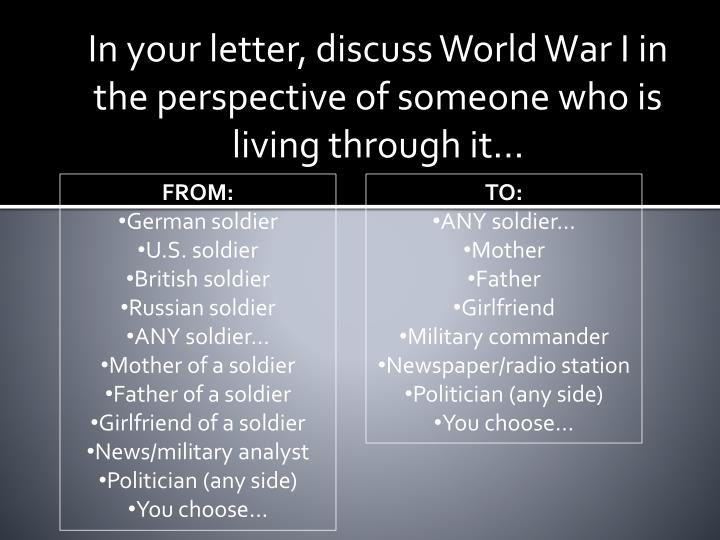 In your letter, discuss World War I in the perspective of someone who is living through it…