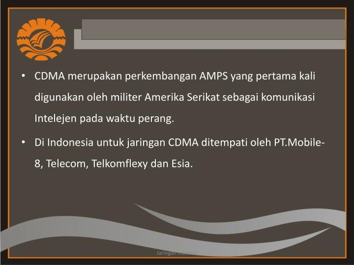 CDMA merupakan perkembangan AMPS yang pertama kali digunakan oleh militer Amerika Serikat sebagai komunikasi Intelejen pada waktu perang.